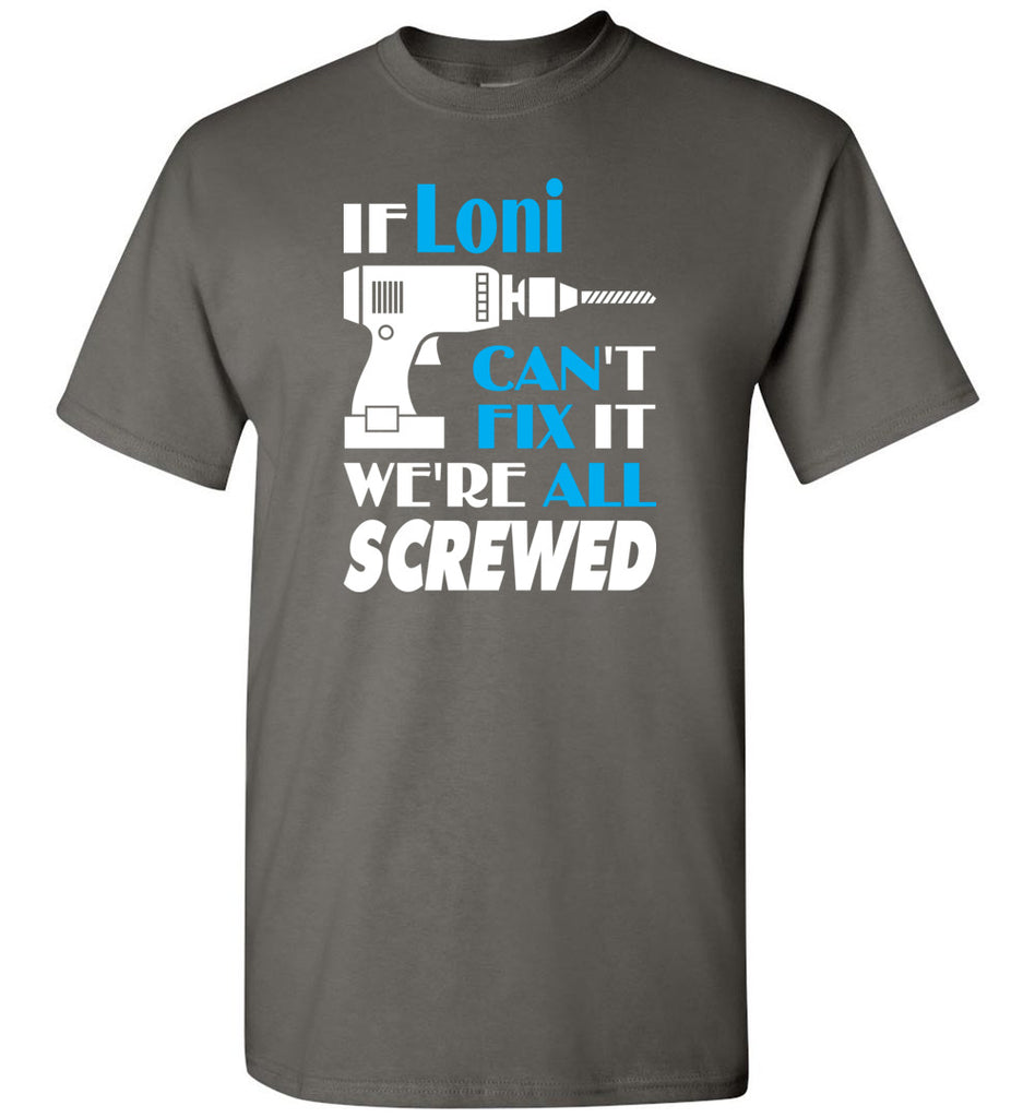 If Loni Can't Fix It We All Screwed  Loni Name Gift Ideas - T-Shirt