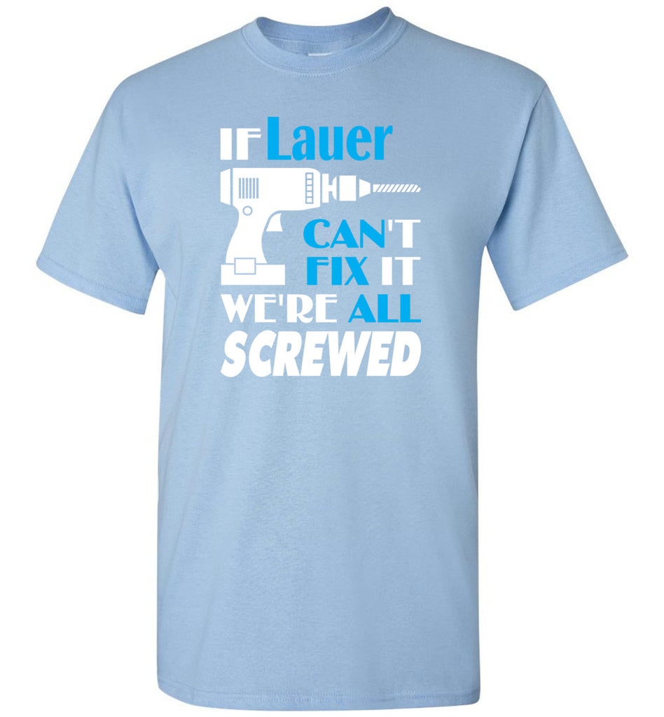 If Lauer Can't Fix It We All Screwed  Lauer Name Gift Ideas - T-Shirt