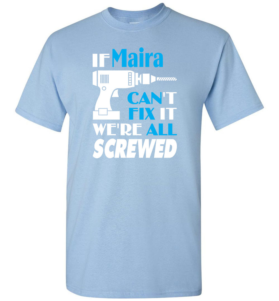 If Maira Can't Fix It We All Screwed  Maira Name Gift Ideas - T-Shirt