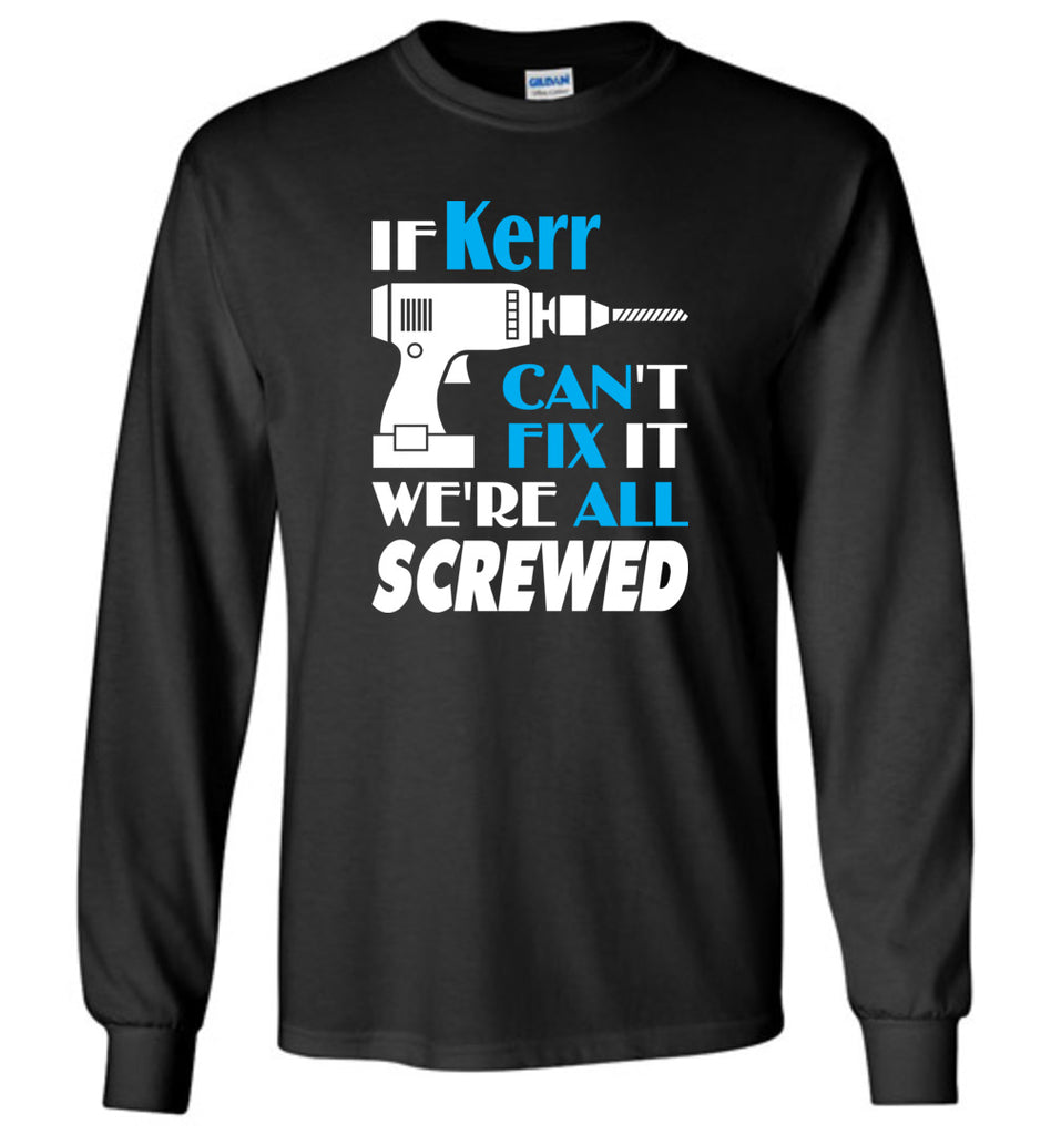 If Kerr Can't Fix It We All Screwed  Kerr Name Gift Ideas - Long Sleeve
