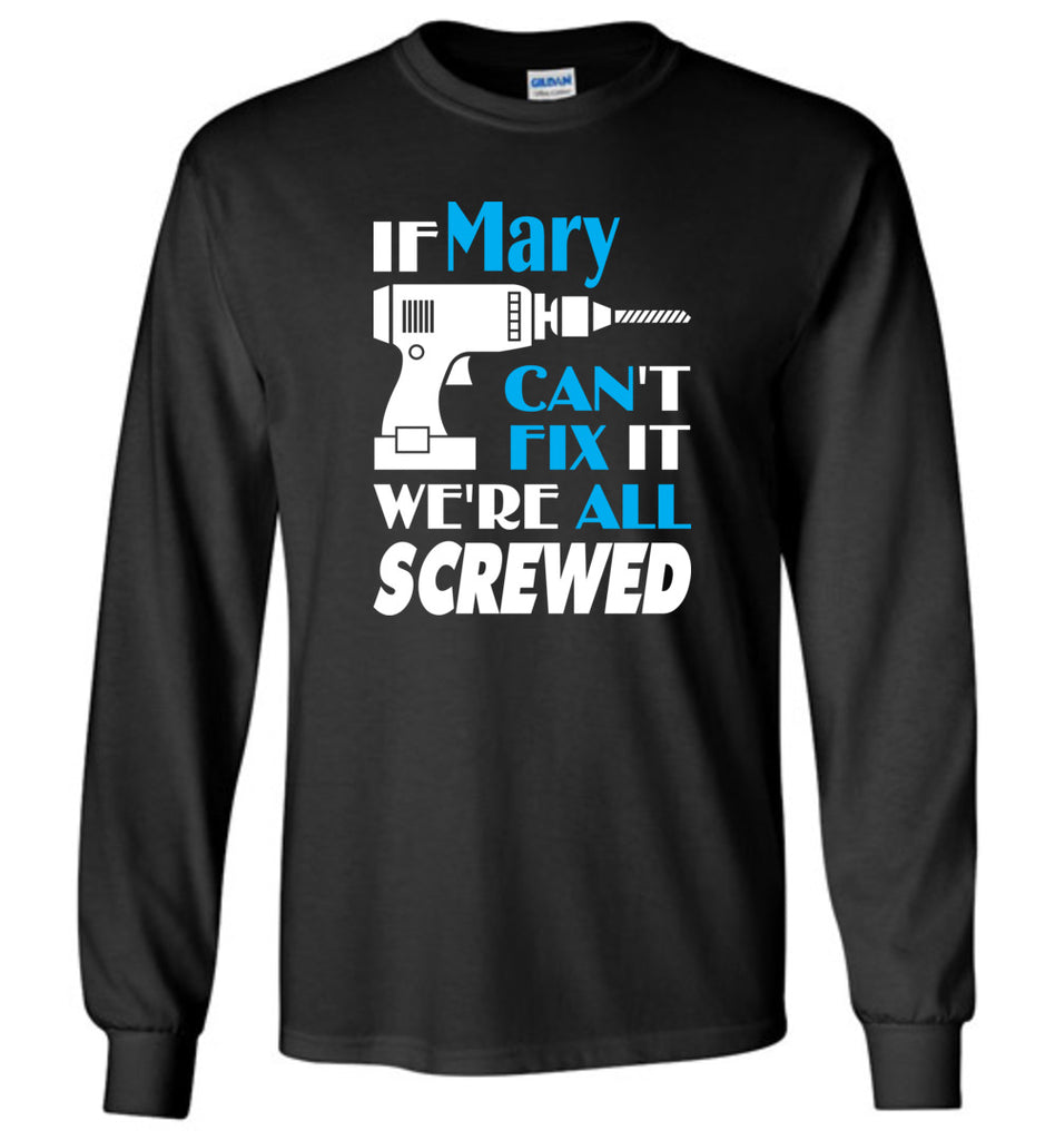 If Mary Can't Fix It We All Screwed  Mary Name Gift Ideas - Long Sleeve