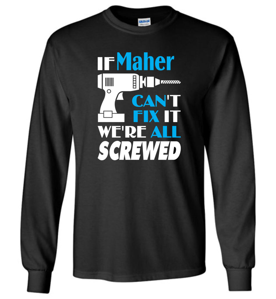 If Maher Can't Fix It We All Screwed  Maher Name Gift Ideas - Long Sleeve