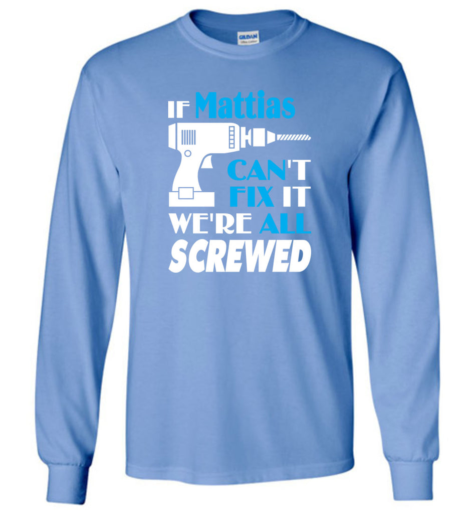 If Mattias Can't Fix It We All Screwed  Mattias Name Gift Ideas - Long Sleeve