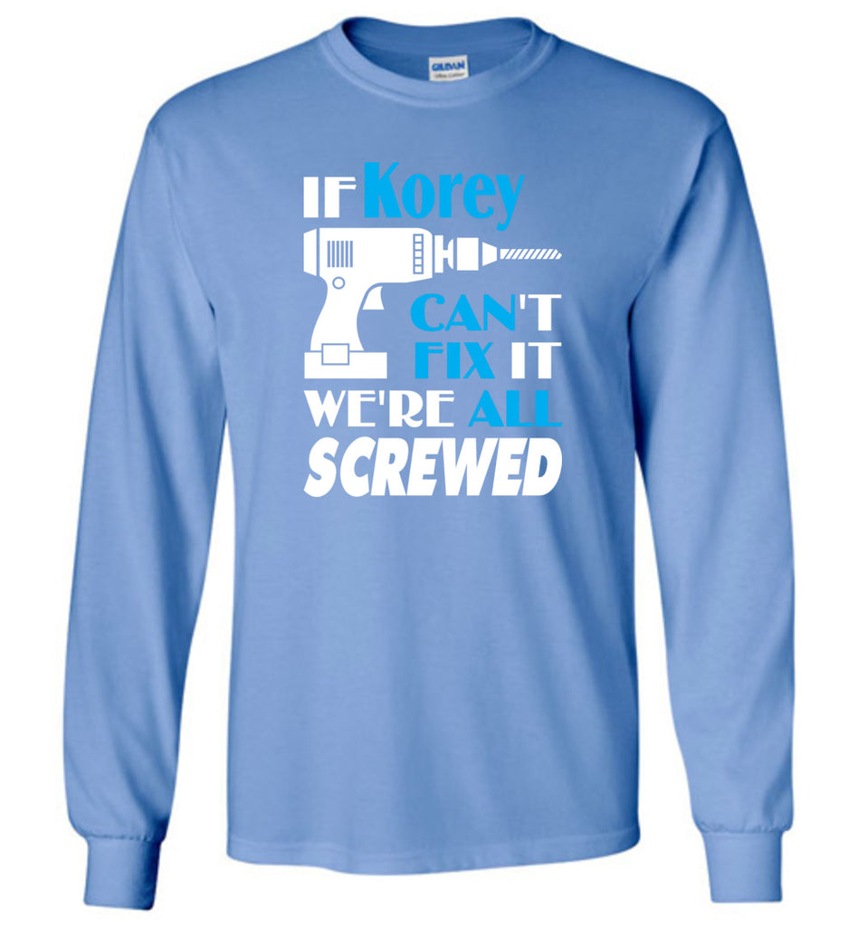 If Korey Can't Fix It We All Screwed  Korey Name Gift Ideas - Long Sleeve
