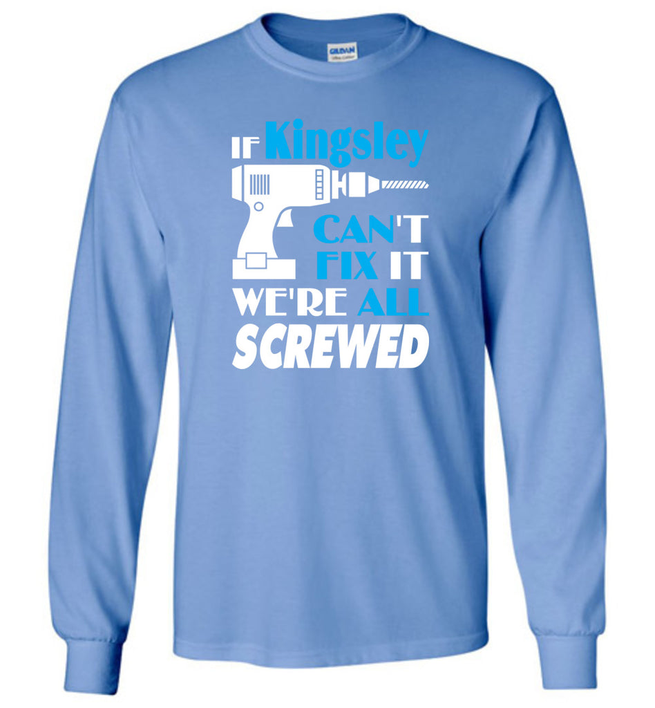 If Kingsley Can't Fix It We All Screwed  Kingsley Name Gift Ideas - Long Sleeve