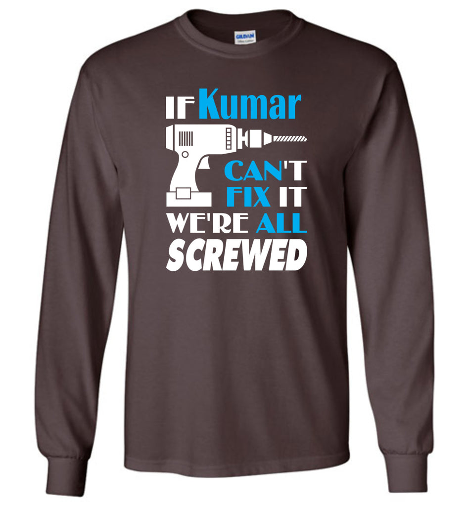 If Kumar Can't Fix It We All Screwed  Kumar Name Gift Ideas - Long Sleeve