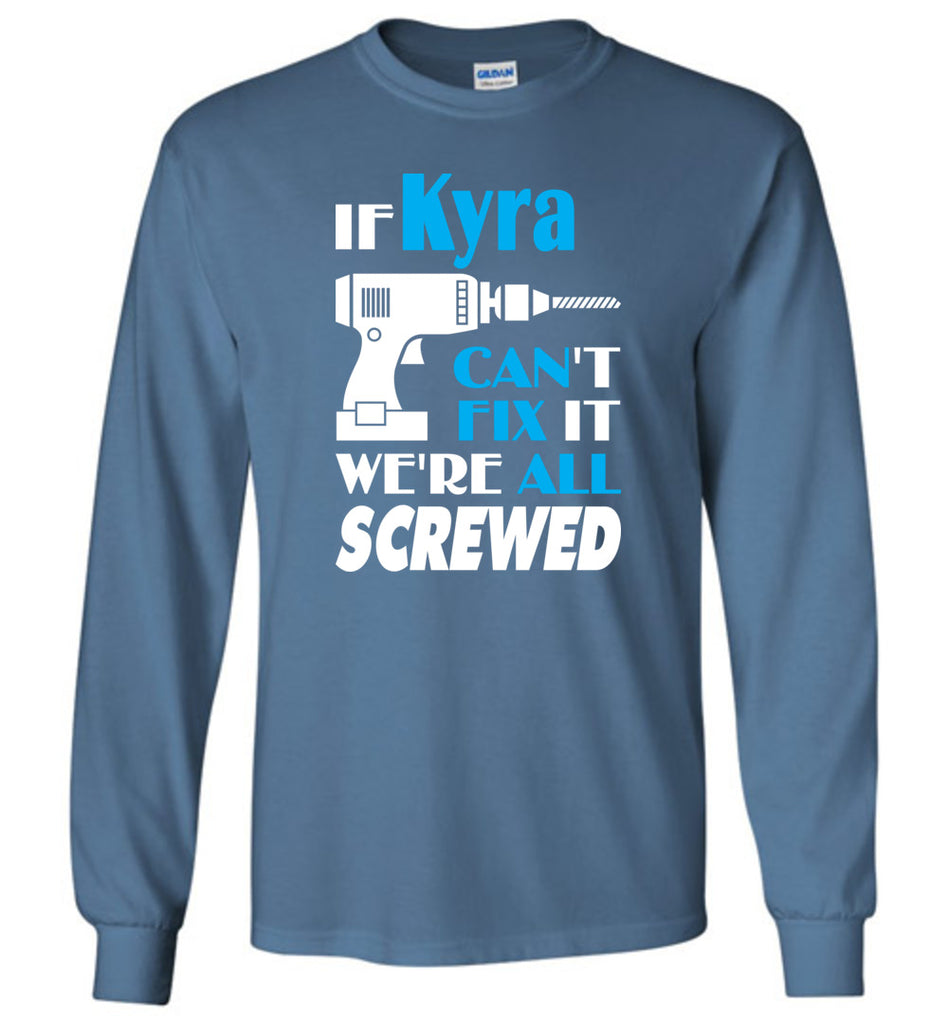 If Kyra Can't Fix It We All Screwed  Kyra Name Gift Ideas - Long Sleeve