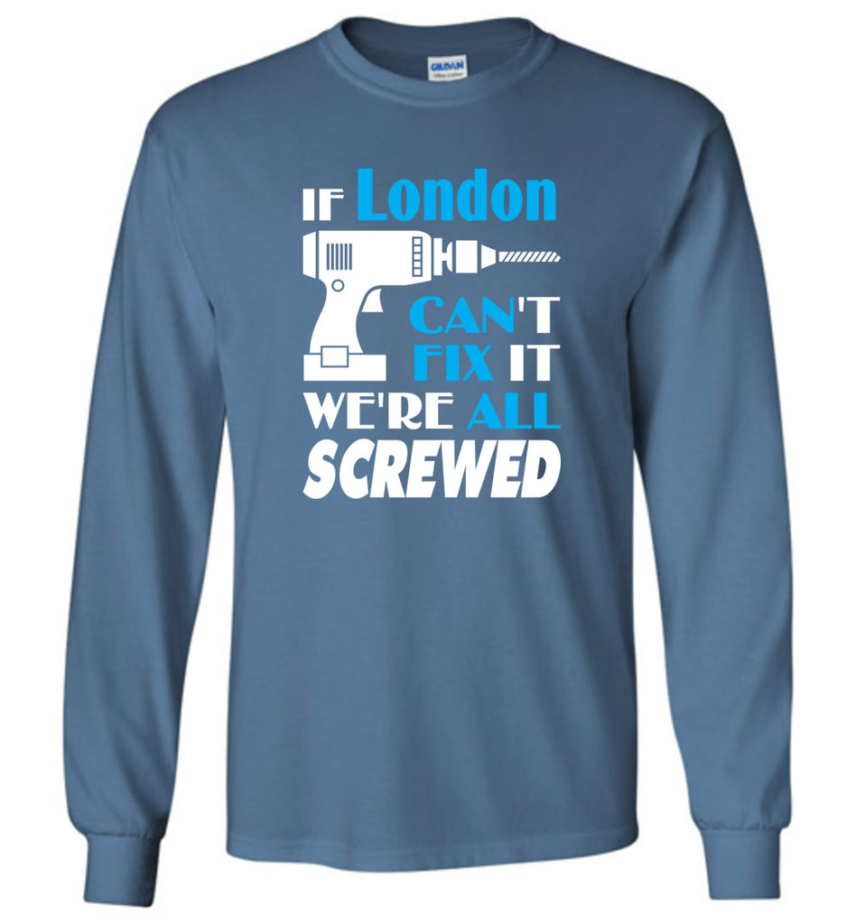 If London Can't Fix It We All Screwed  London Name Gift Ideas - Long Sleeve