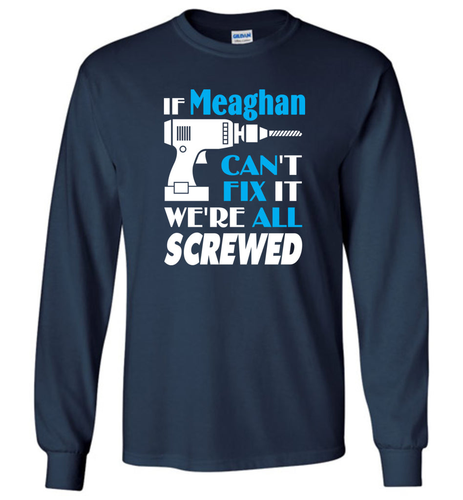 If Meaghan Can't Fix It We All Screwed  Meaghan Name Gift Ideas - Long Sleeve