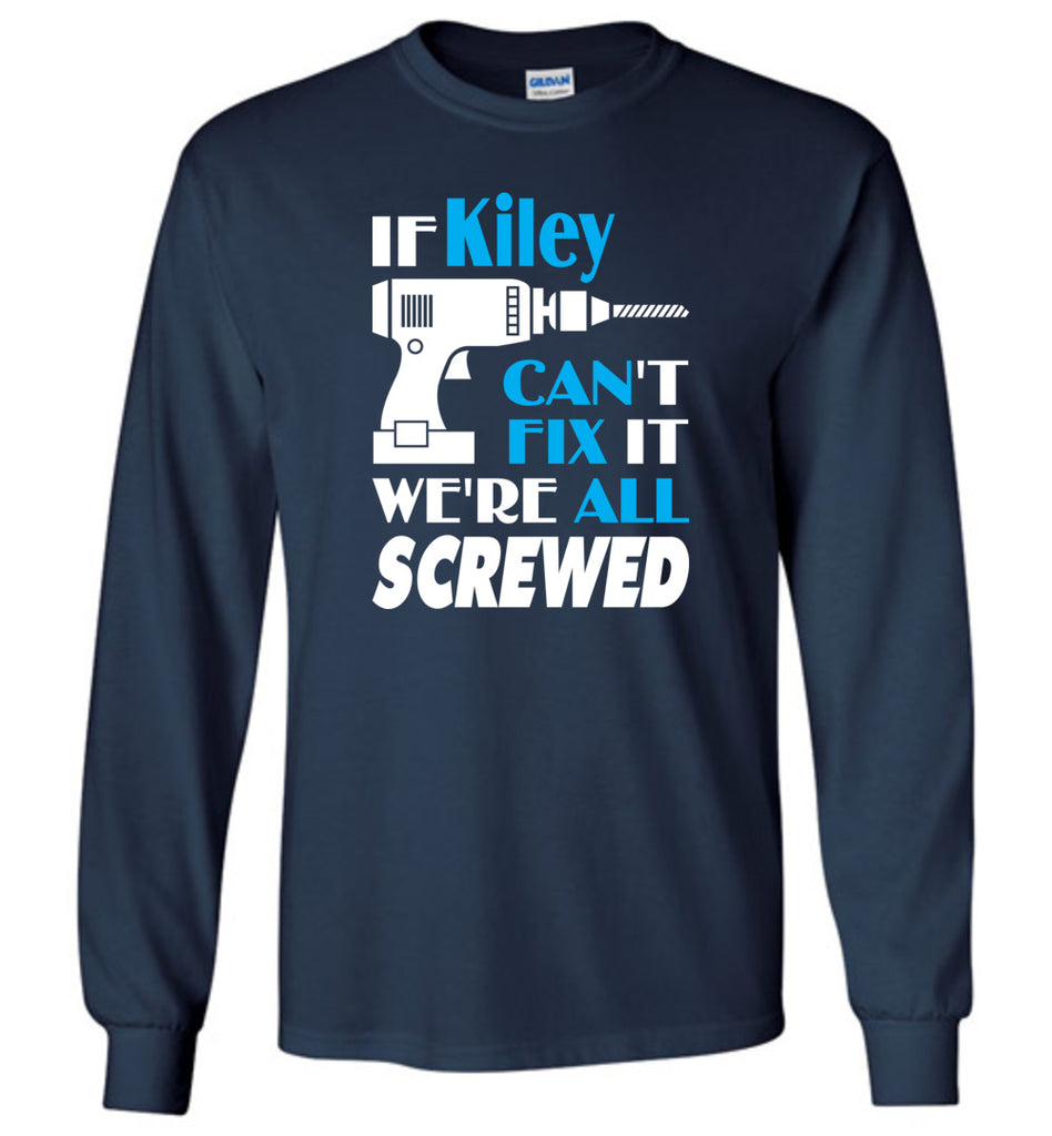 If Kiley Can't Fix It We All Screwed  Kiley Name Gift Ideas - Long Sleeve