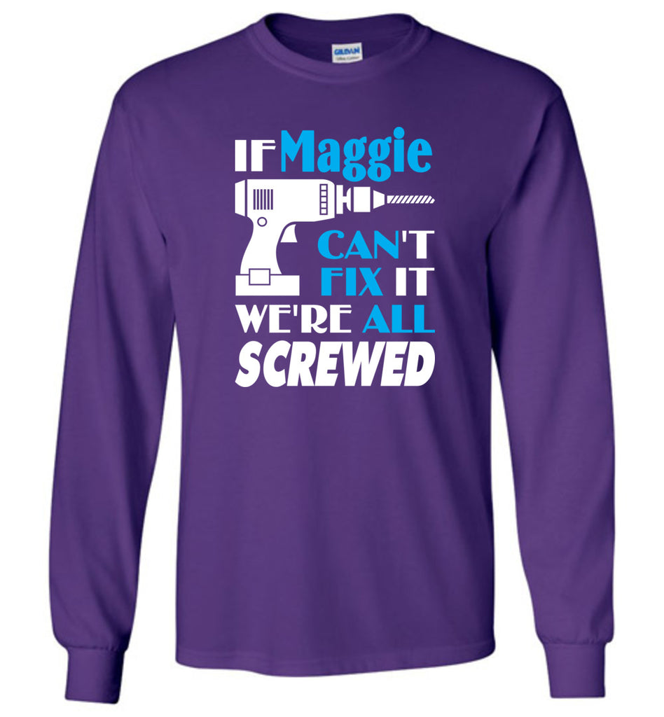 If Maggie Can't Fix It We All Screwed  Maggie Name Gift Ideas - Long Sleeve