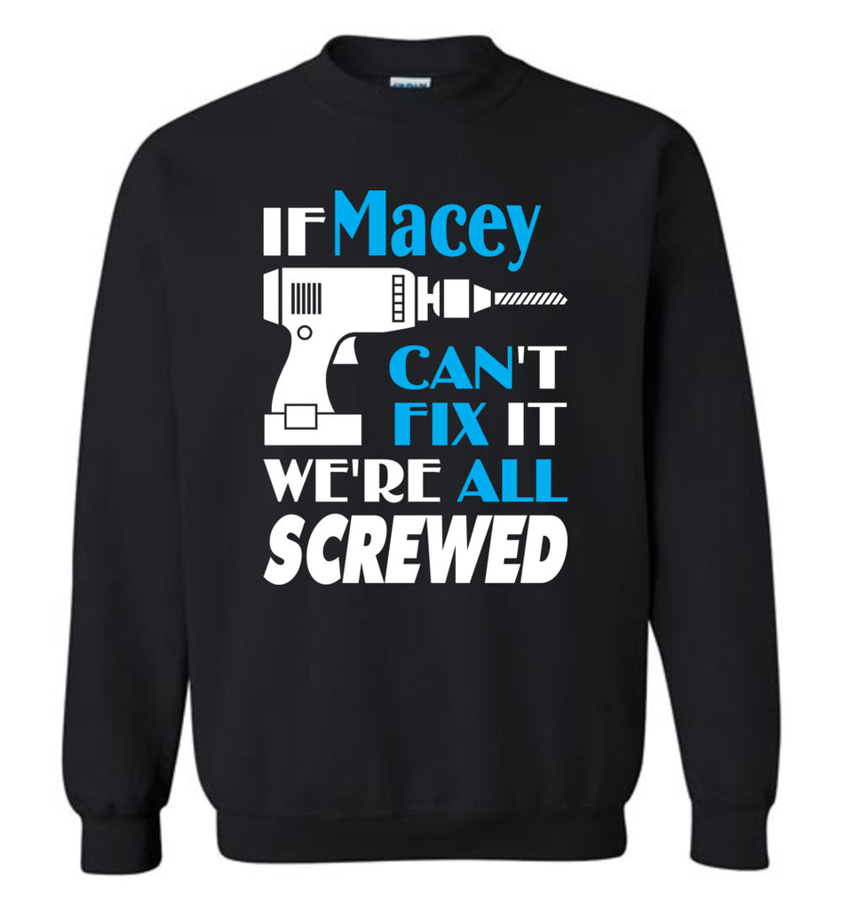 If Macey Can't Fix It We All Screwed  Macey Name Gift Ideas - Sweatshirt