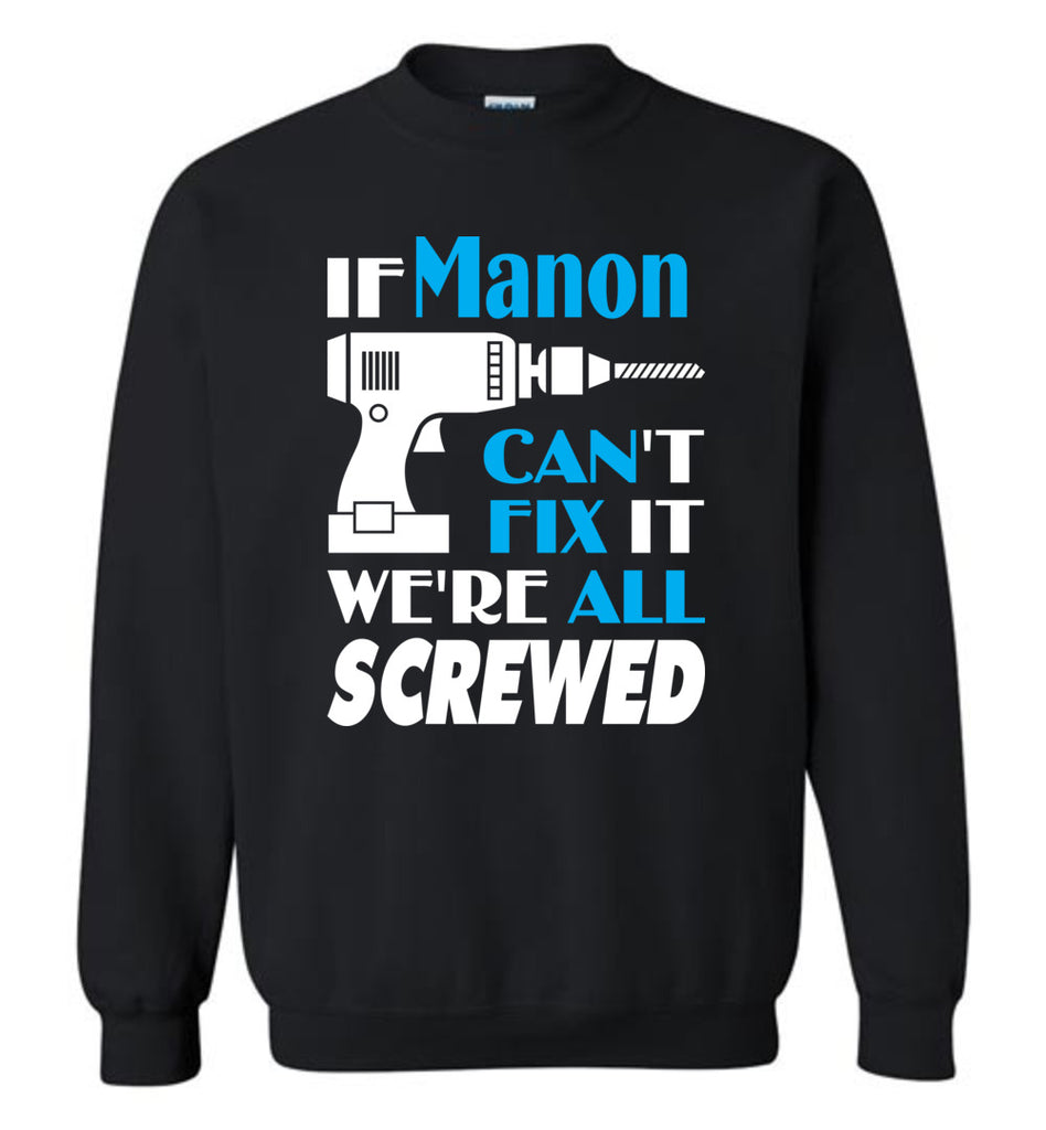 If Manon Can't Fix It We All Screwed  Manon Name Gift Ideas - Sweatshirt