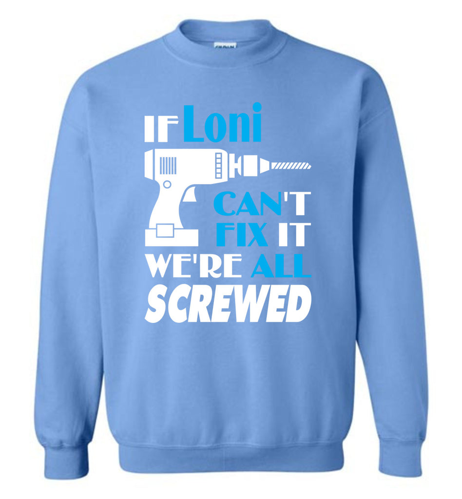 If Loni Can't Fix It We All Screwed  Loni Name Gift Ideas - Sweatshirt