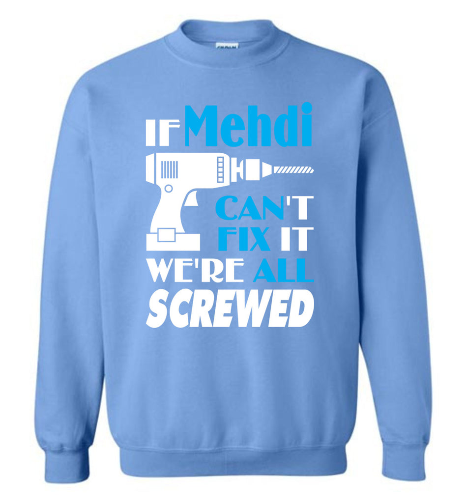 If Mehdi Can't Fix It We All Screwed  Mehdi Name Gift Ideas - Sweatshirt