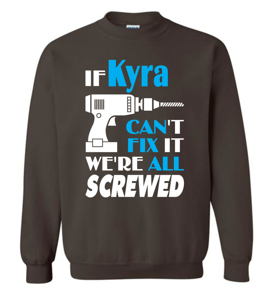 If Kyra Can't Fix It We All Screwed  Kyra Name Gift Ideas - Sweatshirt