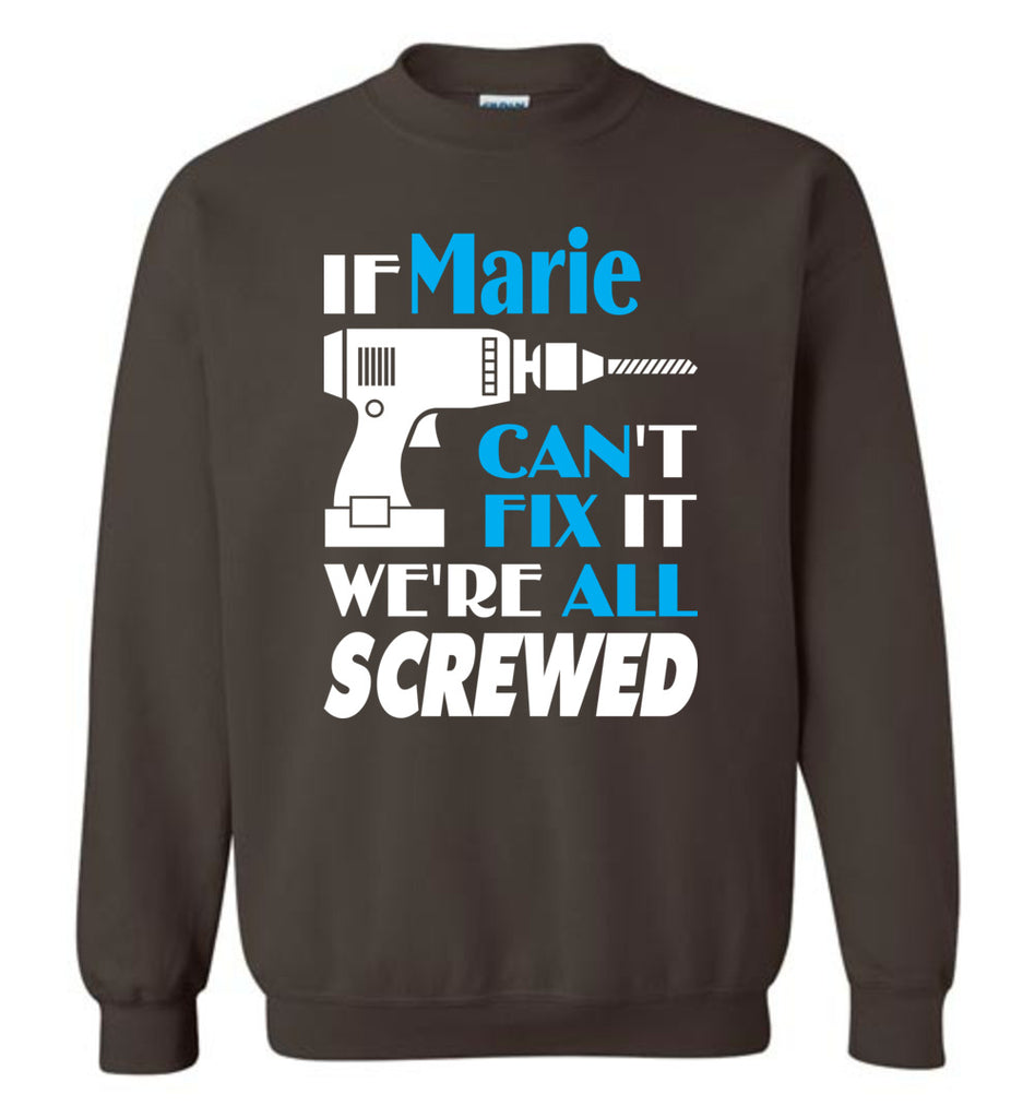 If Marie Can't Fix It We All Screwed  Marie Name Gift Ideas - Sweatshirt