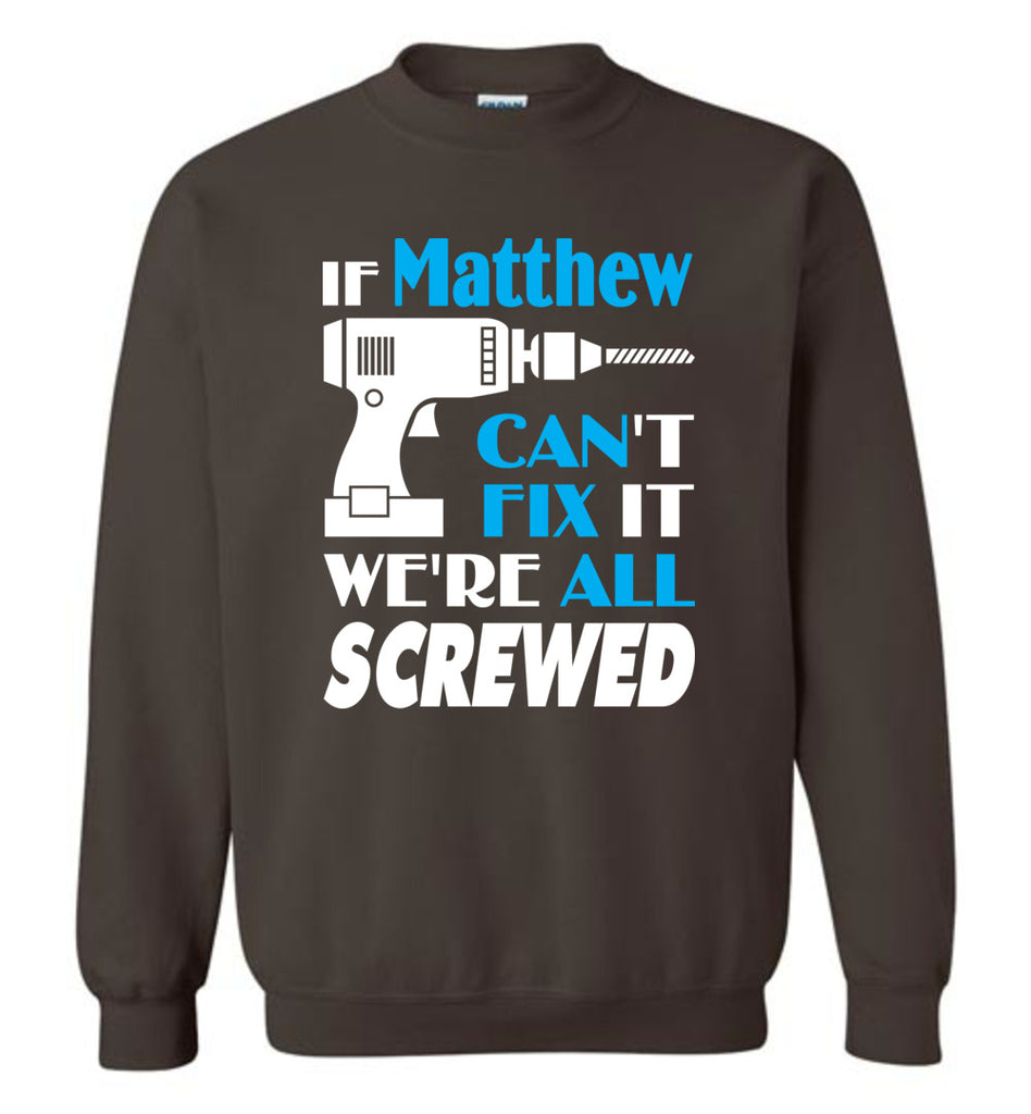 If Matthew Can't Fix It We All Screwed  Matthew Name Gift Ideas - Sweatshirt