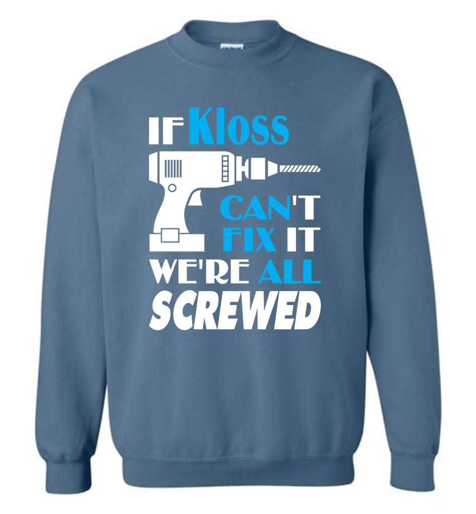 If Kloss Can't Fix It We All Screwed  Kloss Name Gift Ideas - Sweatshirt