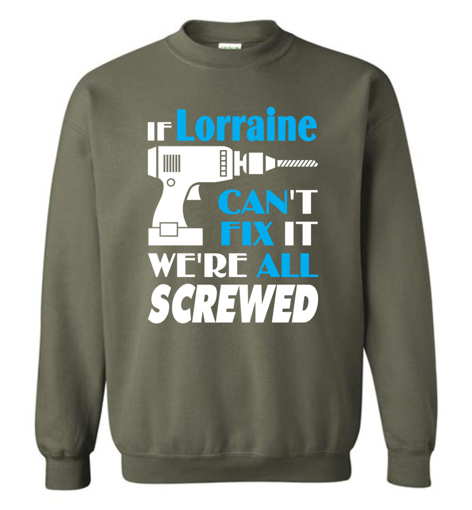 If Lorraine Can't Fix It We All Screwed  Lorraine Name Gift Ideas - Sweatshirt