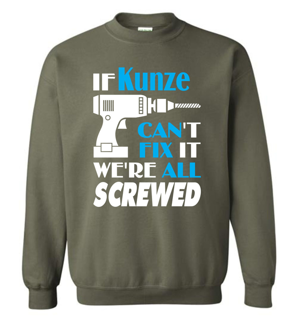 If Kunze Can't Fix It We All Screwed  Kunze Name Gift Ideas - Sweatshirt