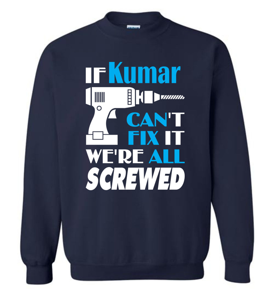 If Kumar Can't Fix It We All Screwed  Kumar Name Gift Ideas - Sweatshirt