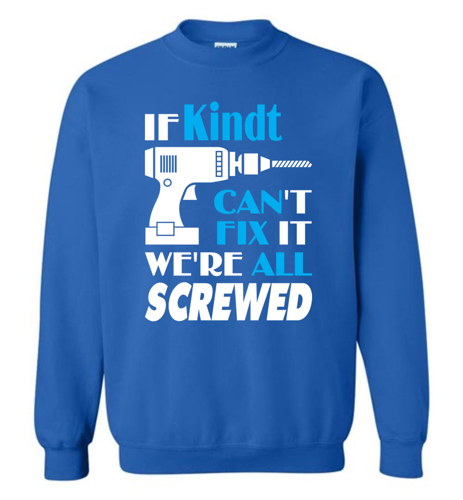 If Kindt Can't Fix It We All Screwed  Kindt Name Gift Ideas - Sweatshirt