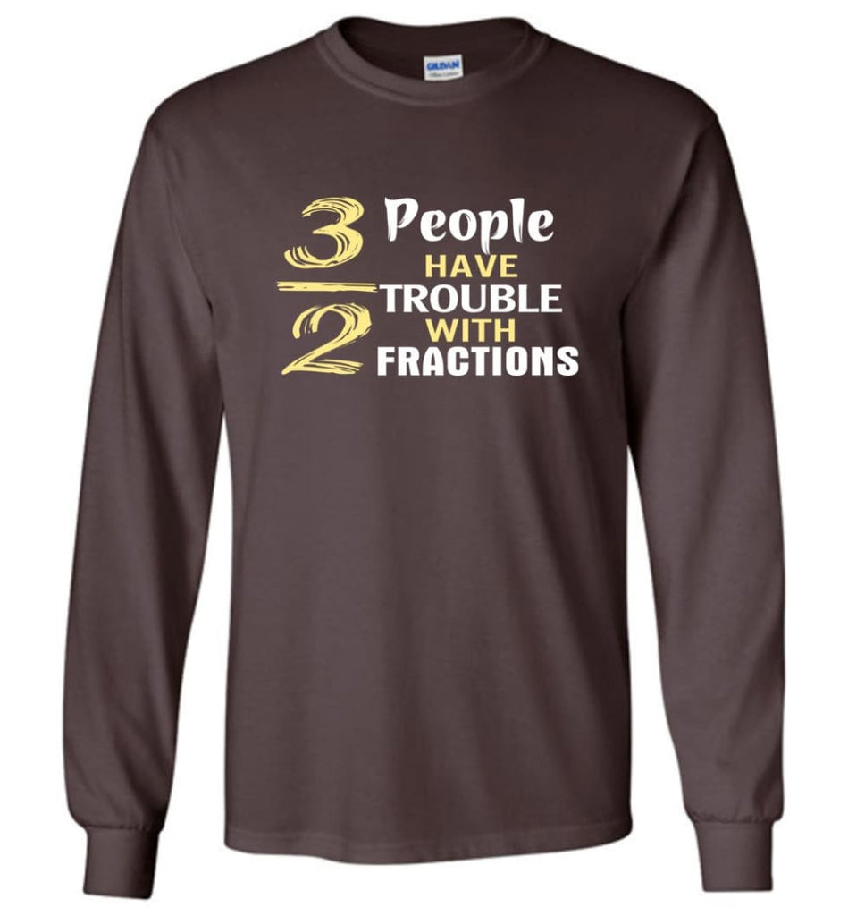 3 Out Of 2 People Have Trouble With Fractions - Long Sleeve T-Shirt - Dark Chocolate / M