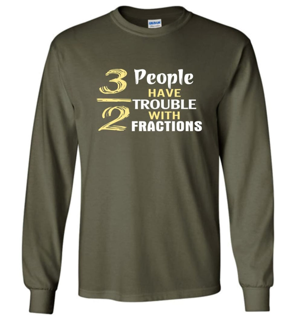 3 Out Of 2 People Have Trouble With Fractions - Long Sleeve T-Shirt - Military Green / M