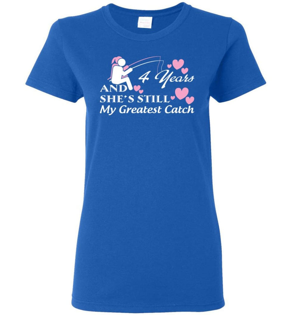 4 Years Anniversary She Still My Greatest Catch Women Tee - Royal / M