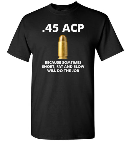 45 ACP Because Sometimes Short Fat And Slow Will Do The Job - T-Shirt - Black / S - T-Shirt