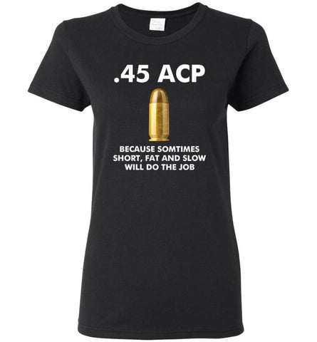 45 ACP Because Sometimes Short Fat And Slow Will Do The Job - Women Tee - Black / M - Women Tee