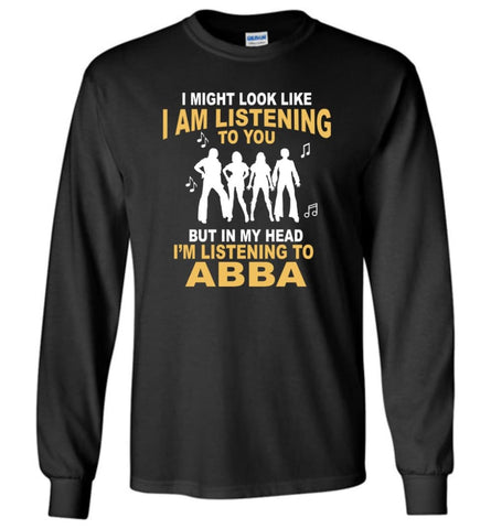 AB BA Shirt I Might Look Like I'm Listening To You But Long Sleeve - Black / M
