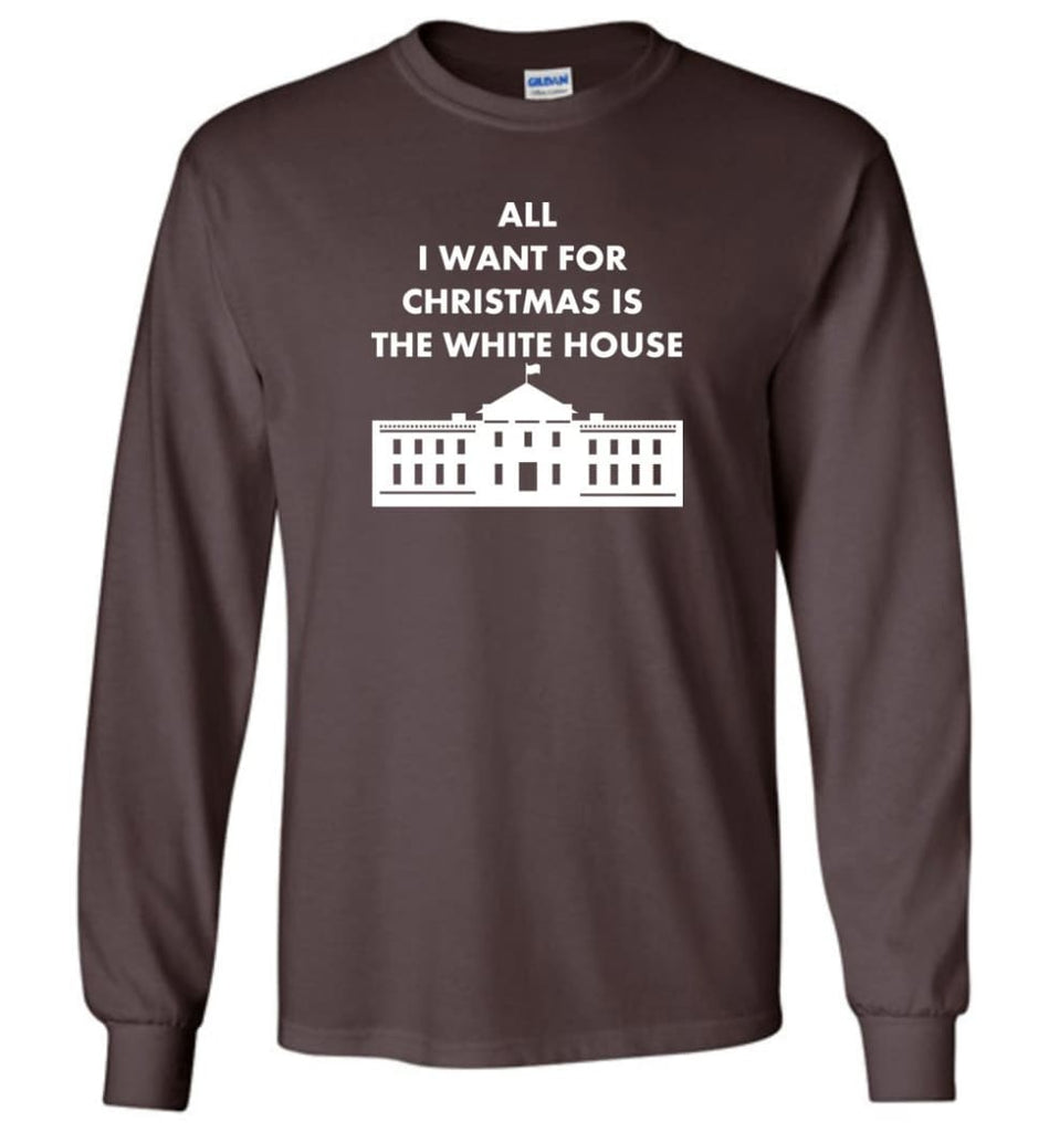 All I Want For Christmas Is The White House Xmas Long Sleeve T-Shirt - Dark Chocolate / M
