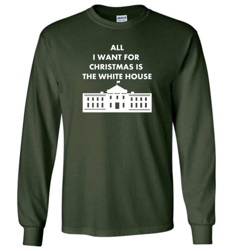 All I Want For Christmas Is The White House Xmas Long Sleeve T-Shirt - Forest Green / M