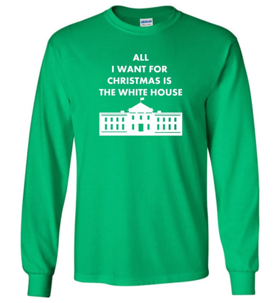All I Want For Christmas Is The White House Xmas Long Sleeve T-Shirt - Irish Green / M