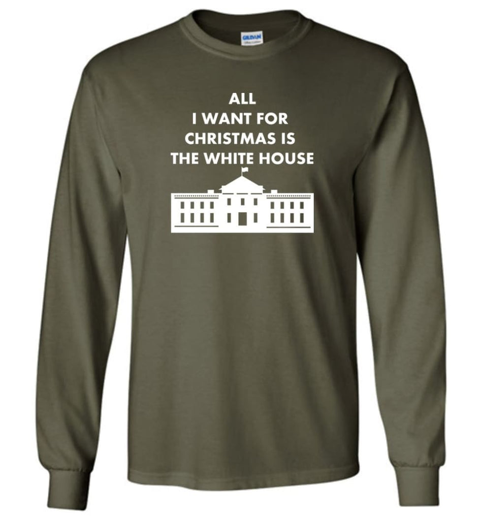 All I Want For Christmas Is The White House Xmas Long Sleeve T-Shirt - Military Green / M