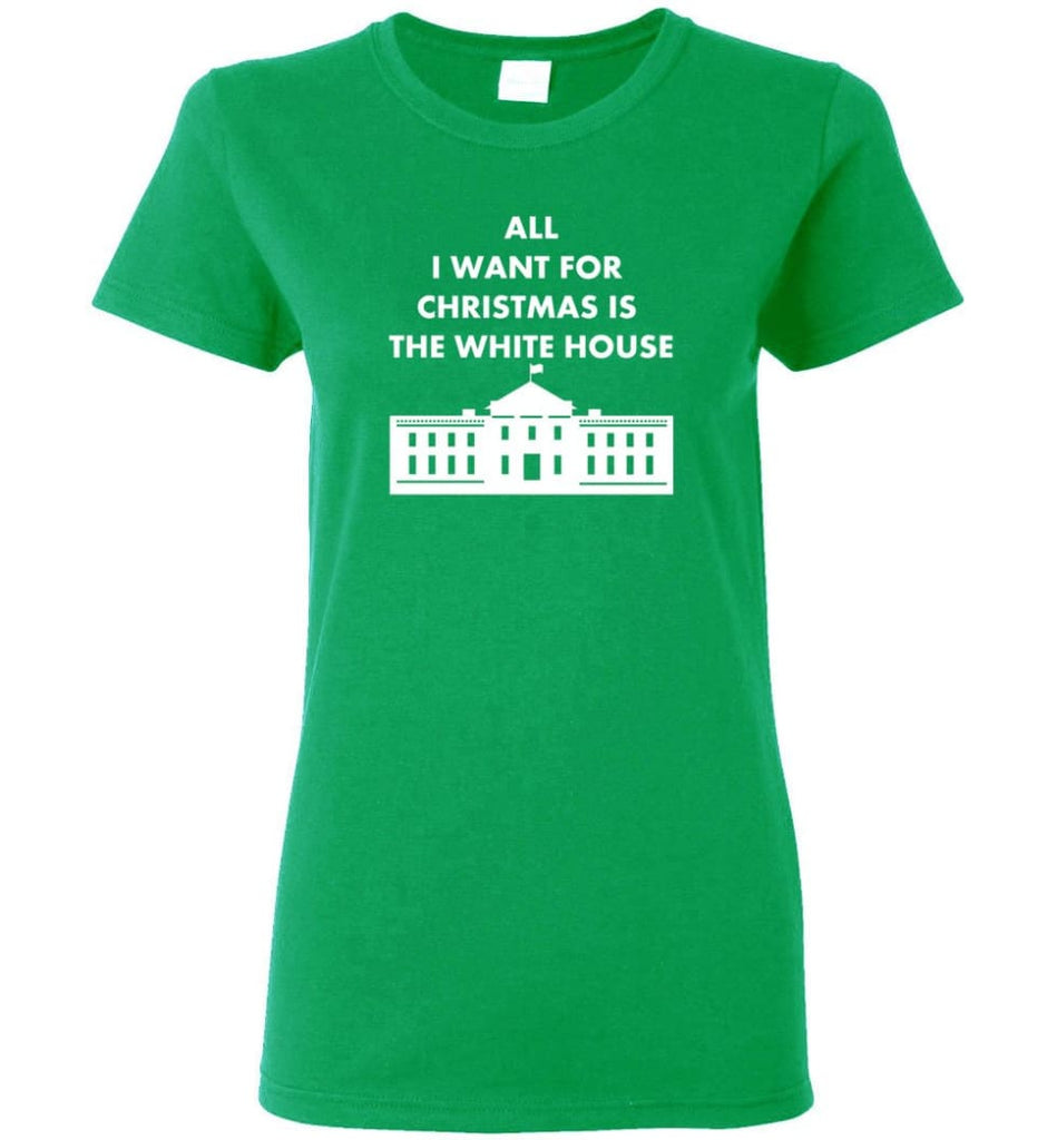 All I Want For Christmas Is The White House Xmas Women Tee - Irish Green / M
