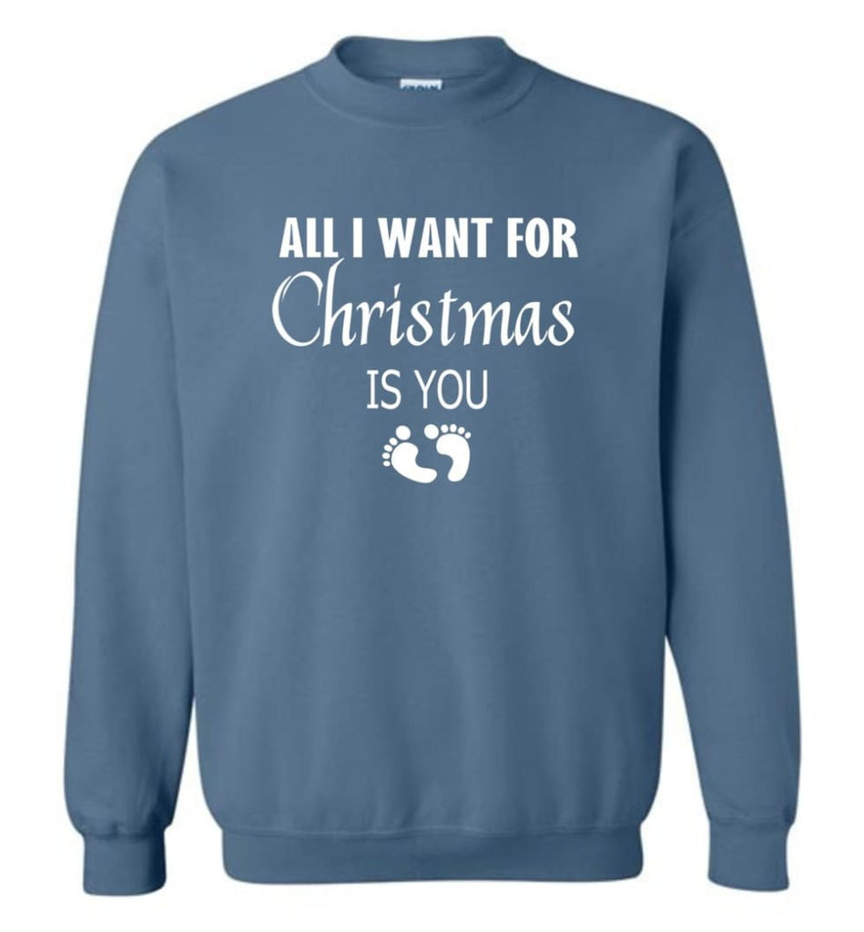 All I Want For Christmas Is You Sweatshirt Hoodie Shirt New Mom Pregnant Christmas Gift Sweatshirt - Indigo Blue / M
