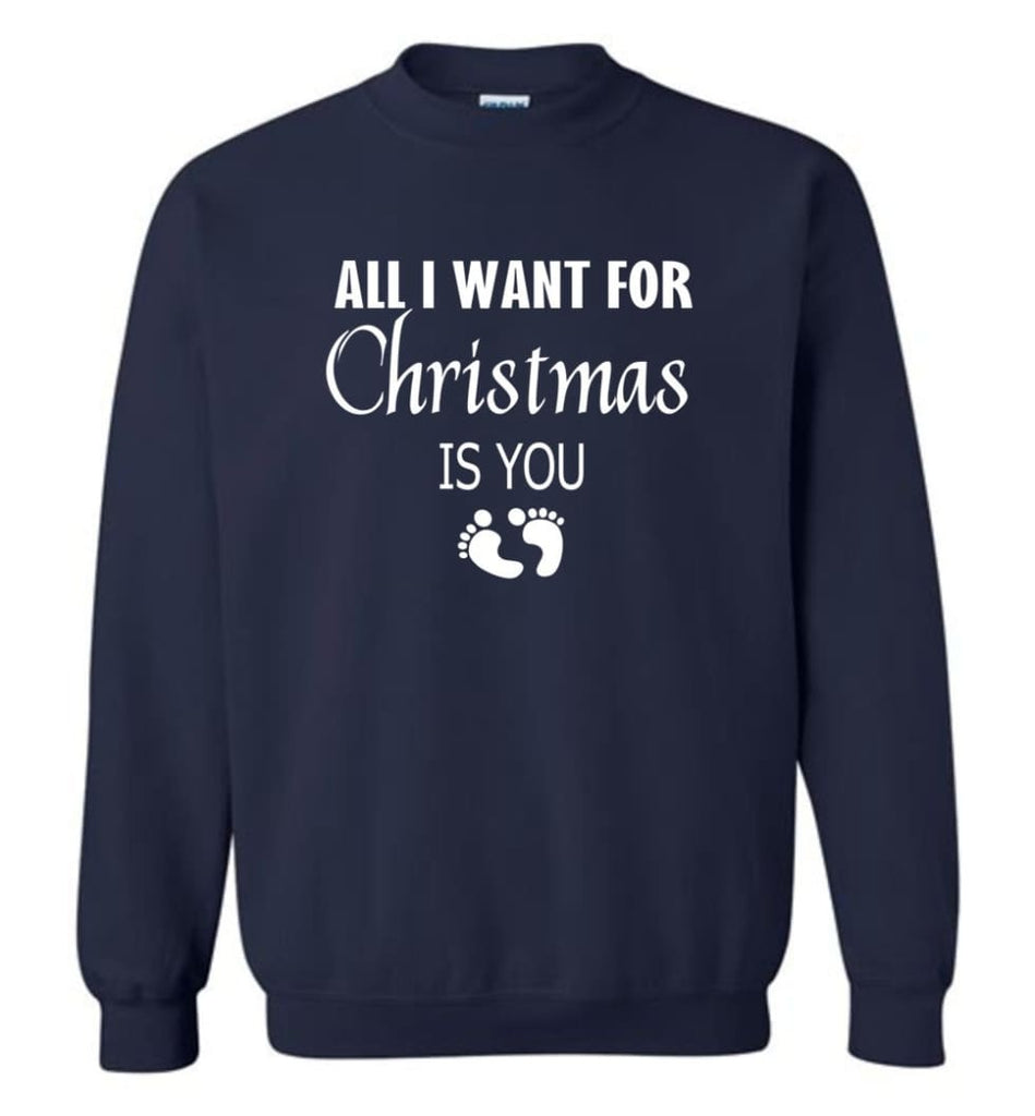 All I Want For Christmas Is You Sweatshirt Hoodie Shirt New Mom Pregnant Christmas Gift Sweatshirt - Navy / M