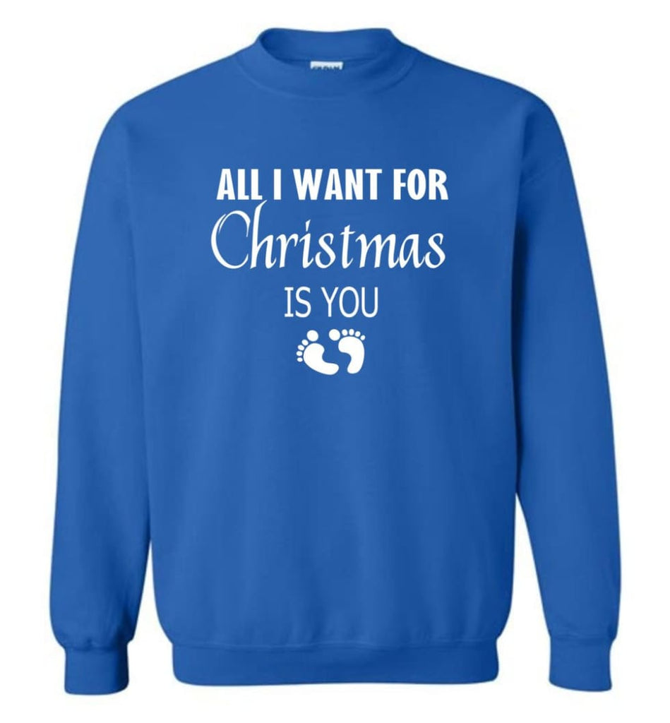 All I Want For Christmas Is You Sweatshirt Hoodie Shirt New Mom Pregnant Christmas Gift Sweatshirt - Royal / M