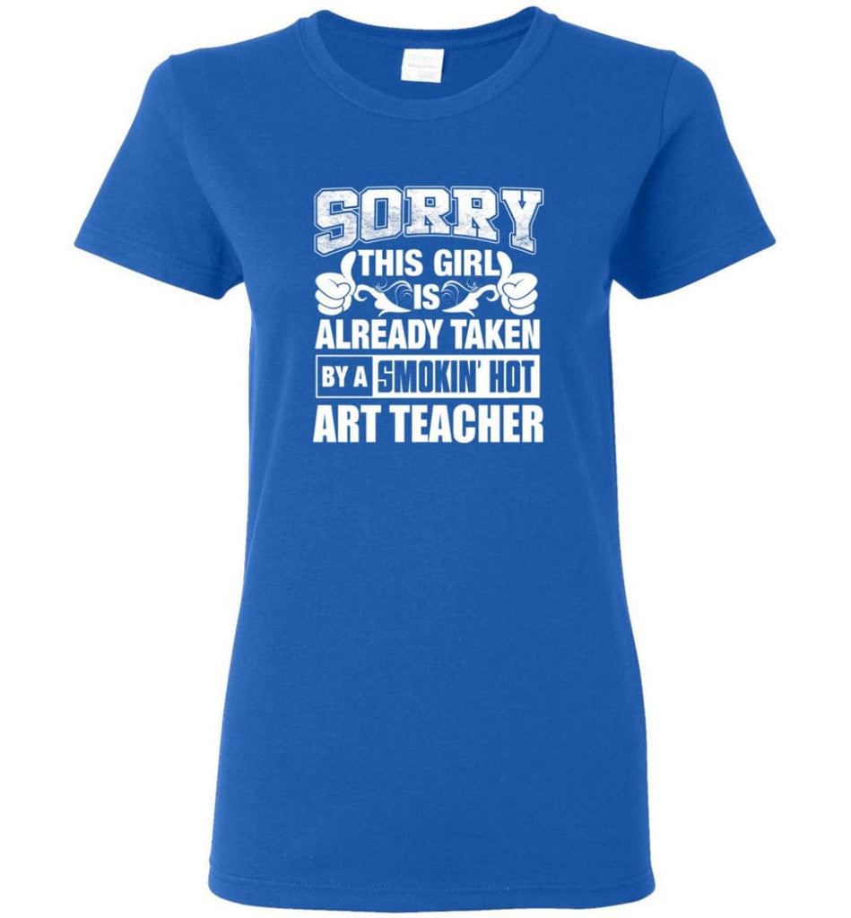 ART TEACHER Shirt Sorry This Girl Is Already Taken By A Smokin' Hot Women Tee - Royal / M - 4