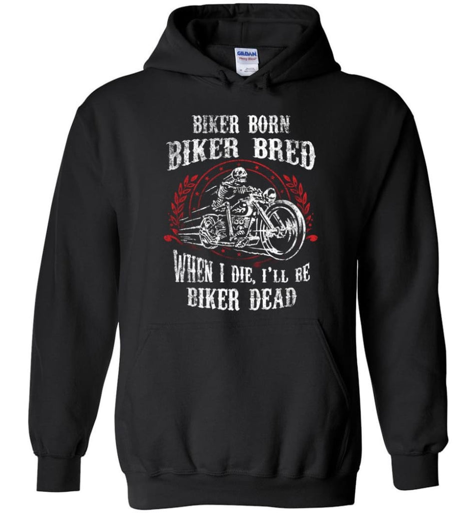 Biker Born Biker Bred When I Die I'll Be Biker Dead Shirt Hoodie - Black / M