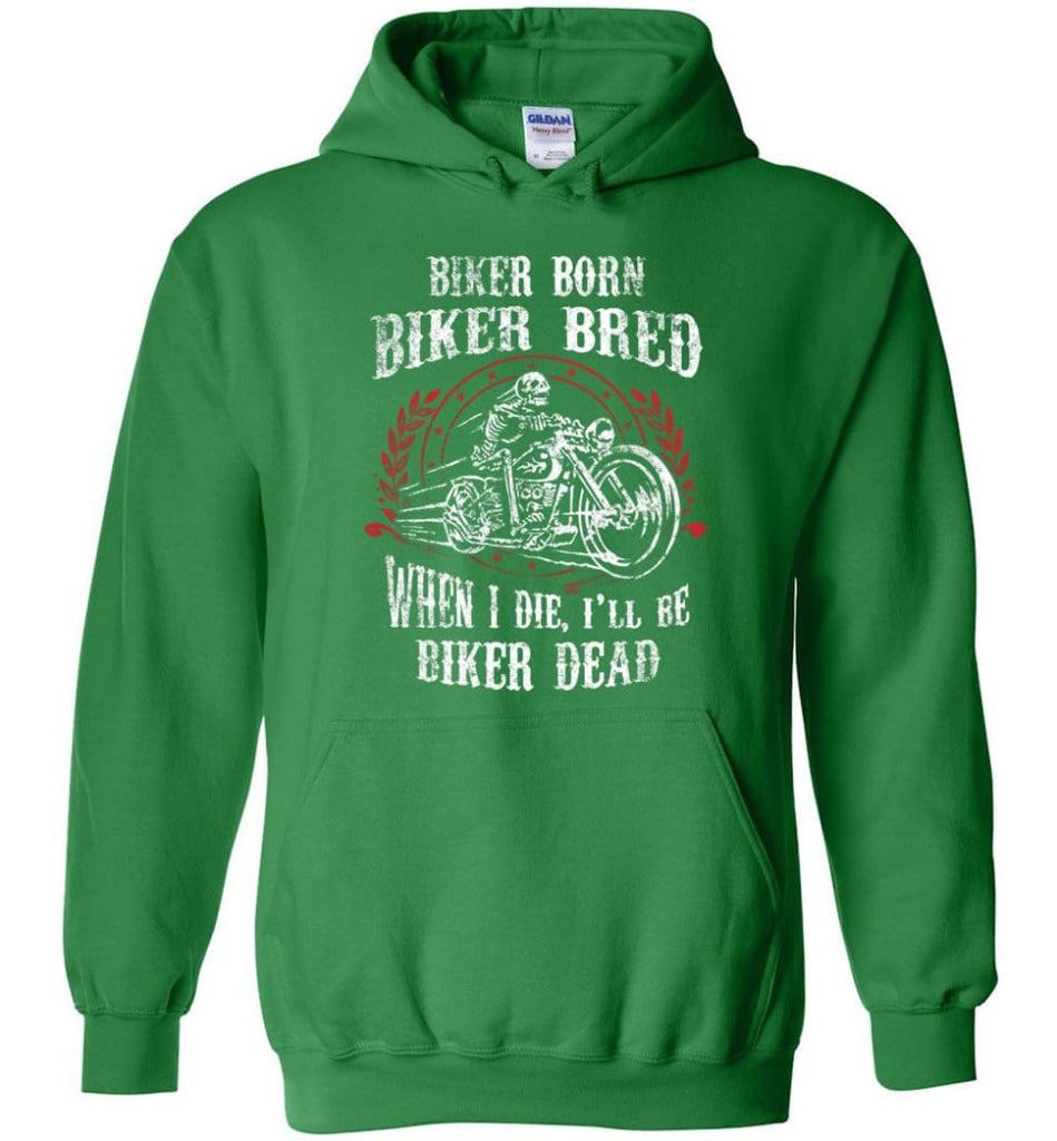 Biker Born Biker Bred When I Die I'll Be Biker Dead Shirt Hoodie - Irish Green / M