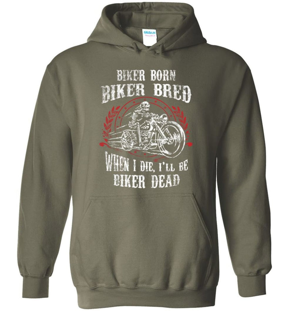 Biker Born Biker Bred When I Die I'll Be Biker Dead Shirt Hoodie - Military Green / M