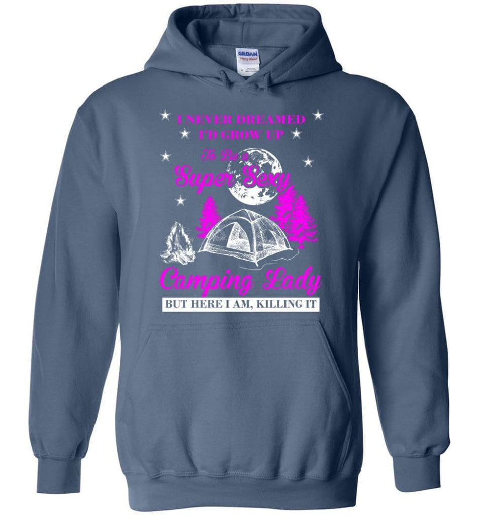 Camp Girls I Never Dreamed I'd Grow Up To Be A Super Sexy Camping Lady Shirt - Hoodie - Indigo Blue / M