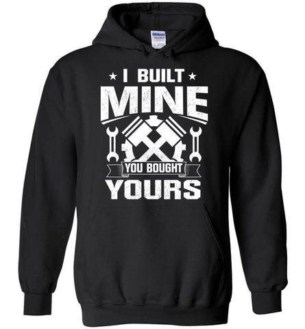 Car Addicted Shirt Mechanic Shirt I Built Mine You Bought Yours - Hoodie - Black / M