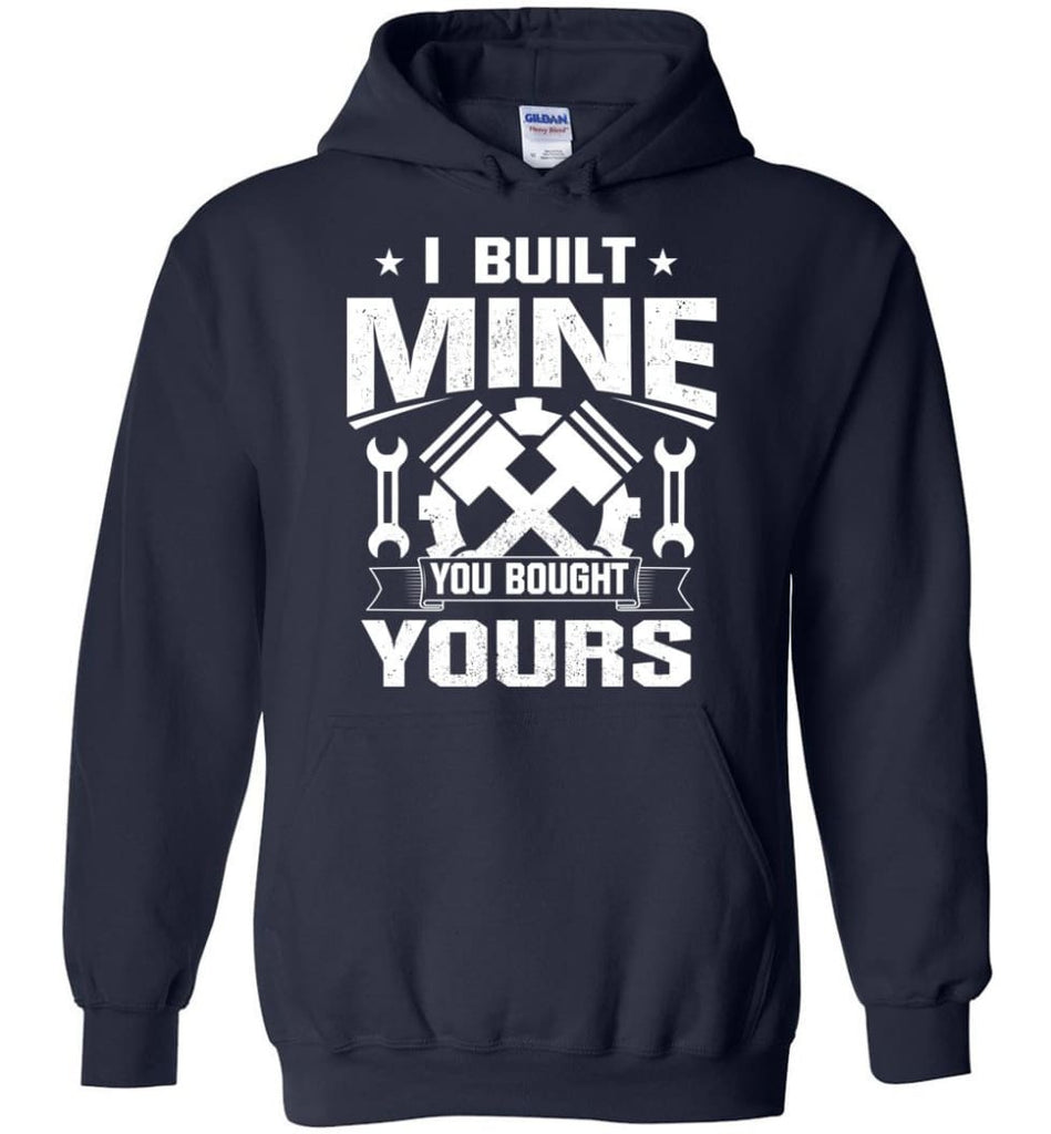Car Addicted Shirt Mechanic Shirt I Built Mine You Bought Yours - Hoodie - Navy / M