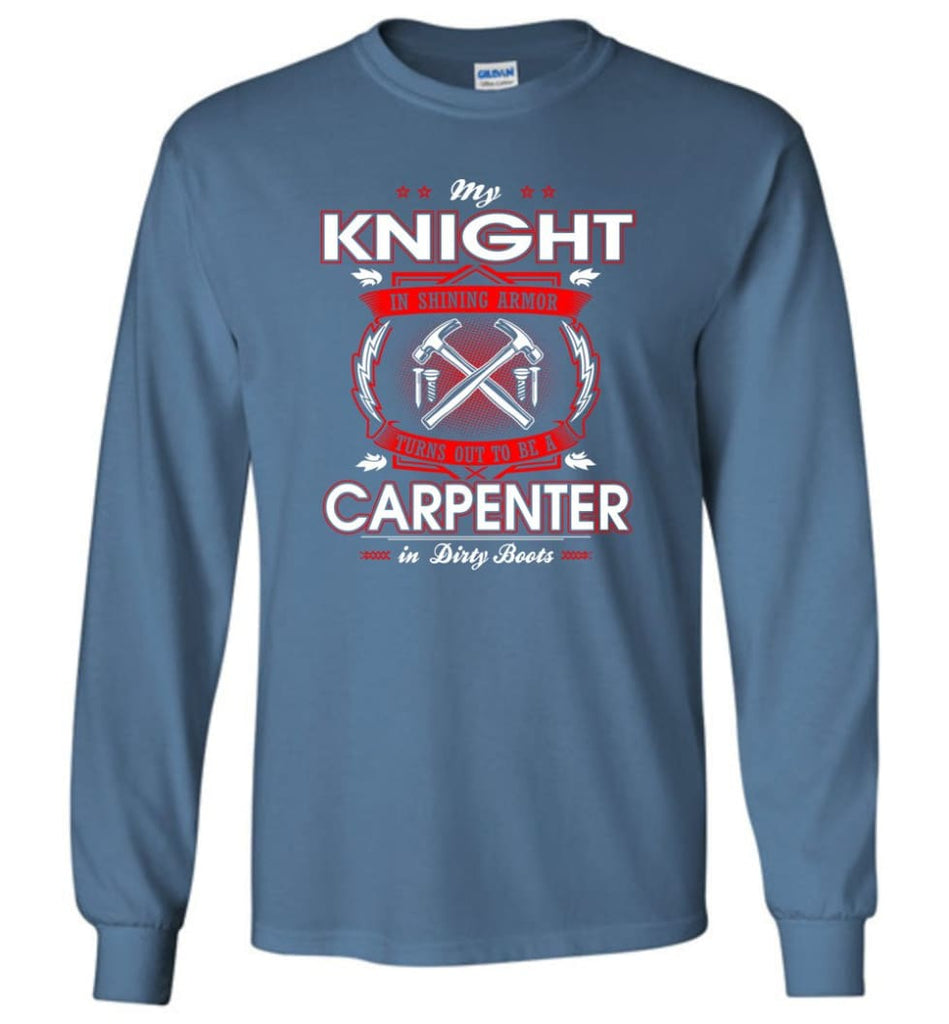 Carpenter Shirt My Knight In Shining Armor Is A Carpenter - Long Sleeve T-Shirt - Indigo Blue / M