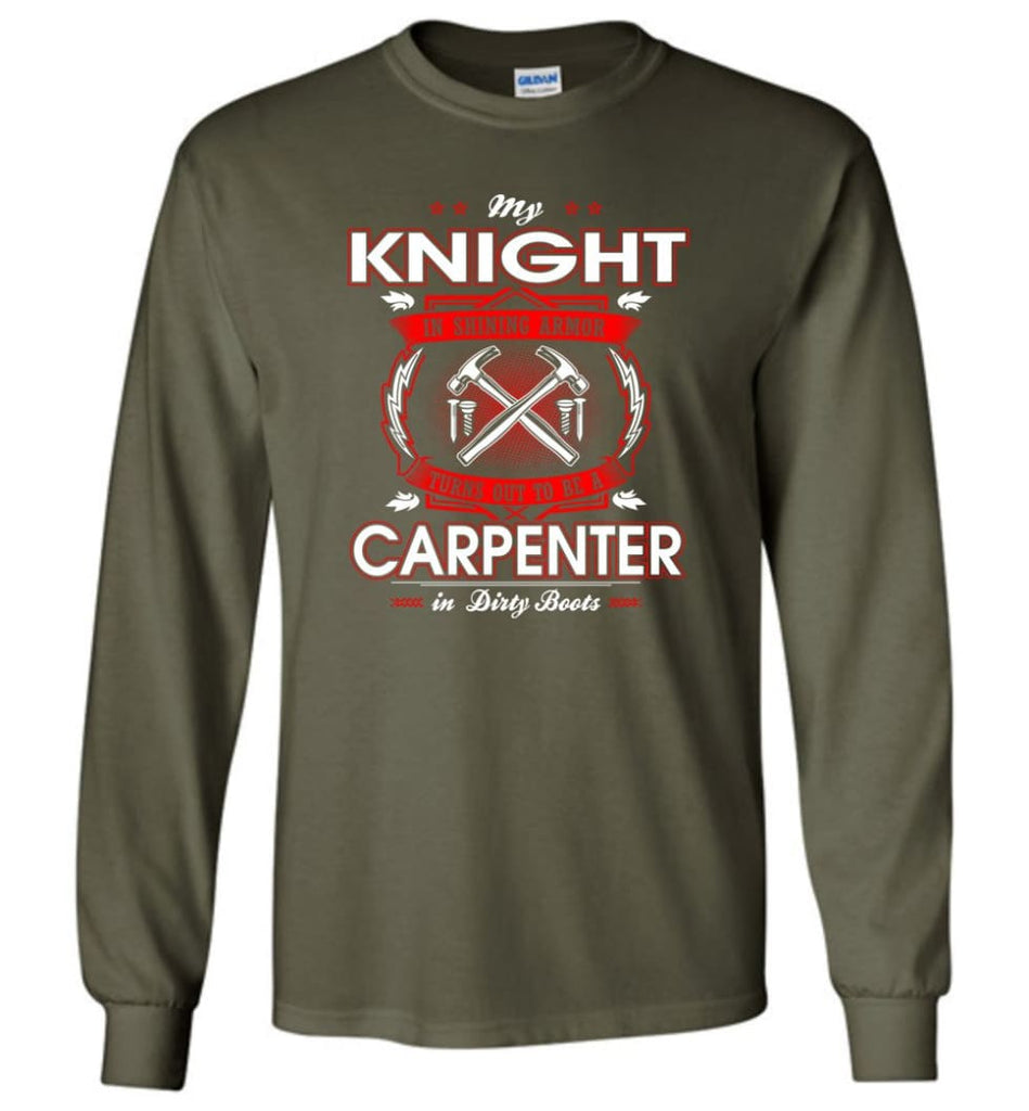 Carpenter Shirt My Knight In Shining Armor Is A Carpenter - Long Sleeve T-Shirt - Military Green / M
